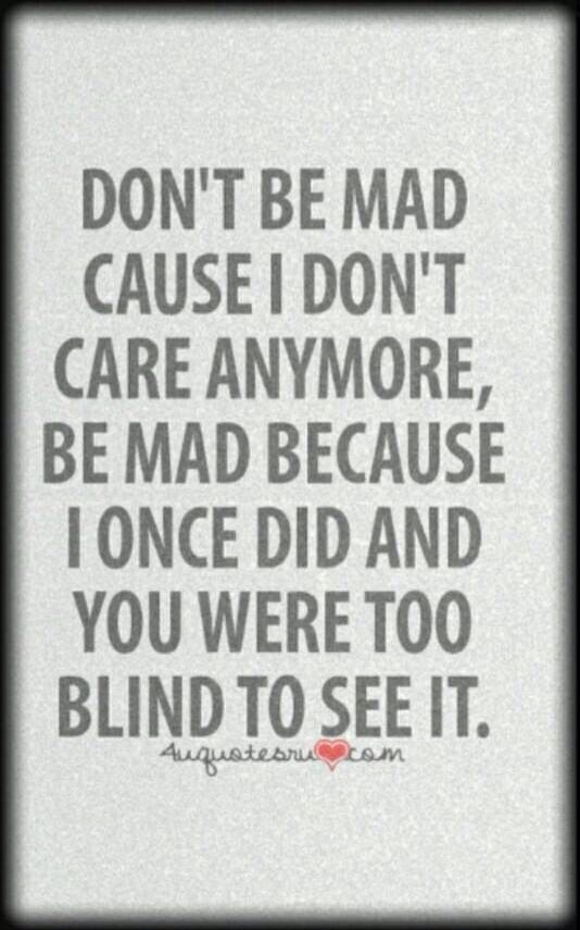 Dont Be Mad Cause I Dont Care Anymore Be Mad Because I Once Did
