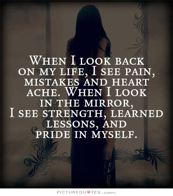 When I look back on my like, I see pain, mistakes and heart ache. When I look in the mirror, I see strength, learned lessons, and pride in myself. Picture Quotes.