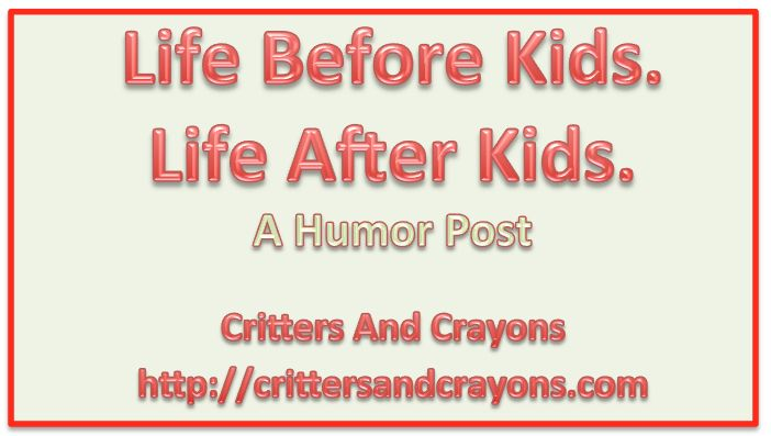 Life Before Kids.  Life After Kids.  A Humor Post by critters and crayons (http://crittersandcrayons.com).: Kid