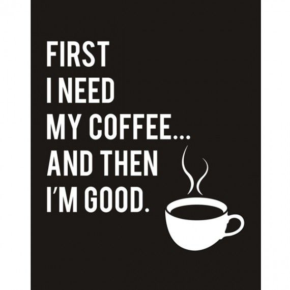 First I Need My Coffee...And Then I'm Good
