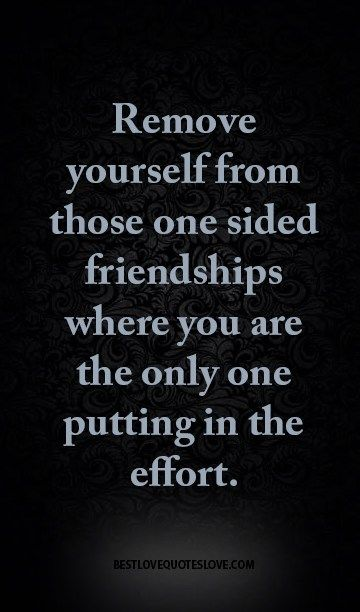 Remove yourself from those one sided friendships where you are the only one putting in the effort.