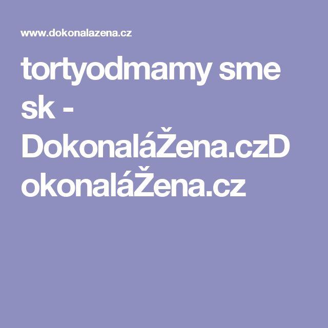 tortyodmamy sme sk - DokonaláŽena.czDokonaláŽena.cz