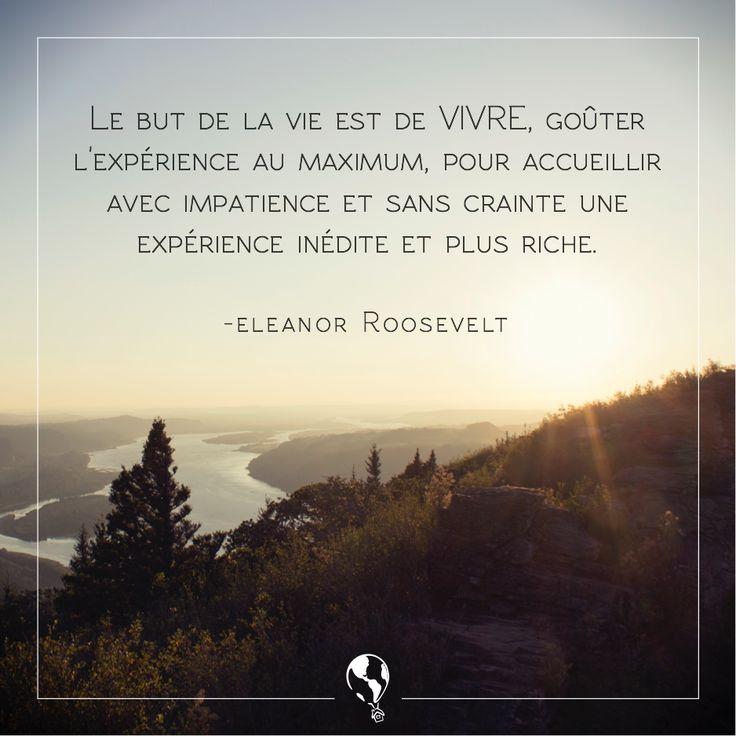 """""""Le but de la vie est de vivre, goûter l'expérience au maximum, pour accueillir avec impatience et sans crainte une expérience inédite et plus riche."""" Eleanor Roosevelt #citations #voyages"""