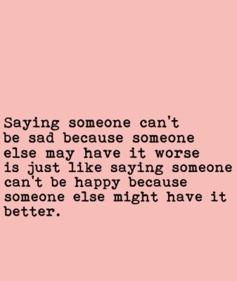 Say someone cant be sad because someone else may have it worse is just like saying someone cant be happy because someone else might have it better.