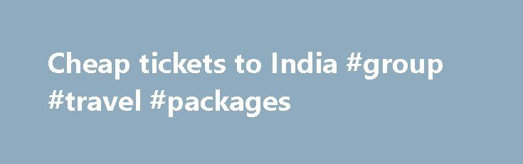 Cheap tickets to India #group #travel #packages http://travel.remmont.com/cheap-tickets-to-india-group-travel-packages/  #cheap travel tickets #Professional full service travel agency Please Send a webrequest to our consulatants who specialize in cheap tickets to india and with best fares to travel to India Cheap tickets to India from USA cities Tickets to India cheap prices. Tickets prices are posted recently We deal with all Airlines from USA to […]The post Cheap tickets to India #group…