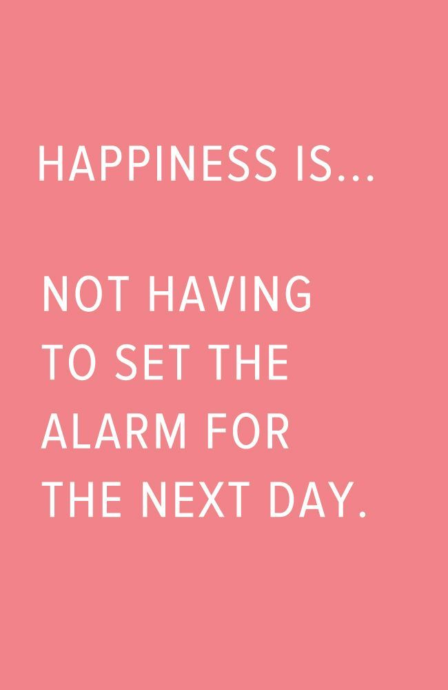 Happiness is not having to set an alarm for the next day... There really is no better feeling!