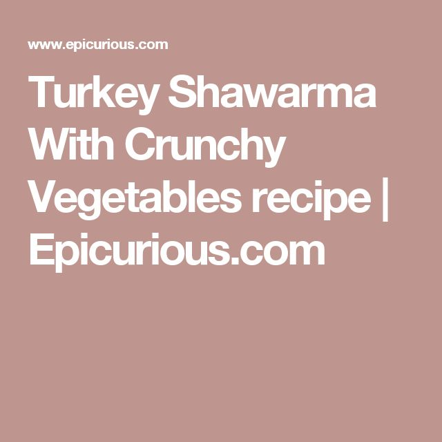 Turkey Shawarma With Crunchy Vegetables recipe | Epicurious.com