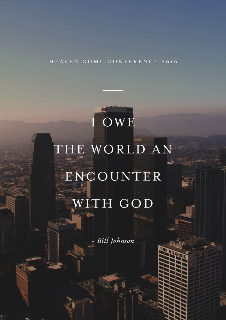 """I owe the world an encounter with God."" -Bill Johnson // Heaven Come Conference May 25-27, 2016 // Los Angeles"