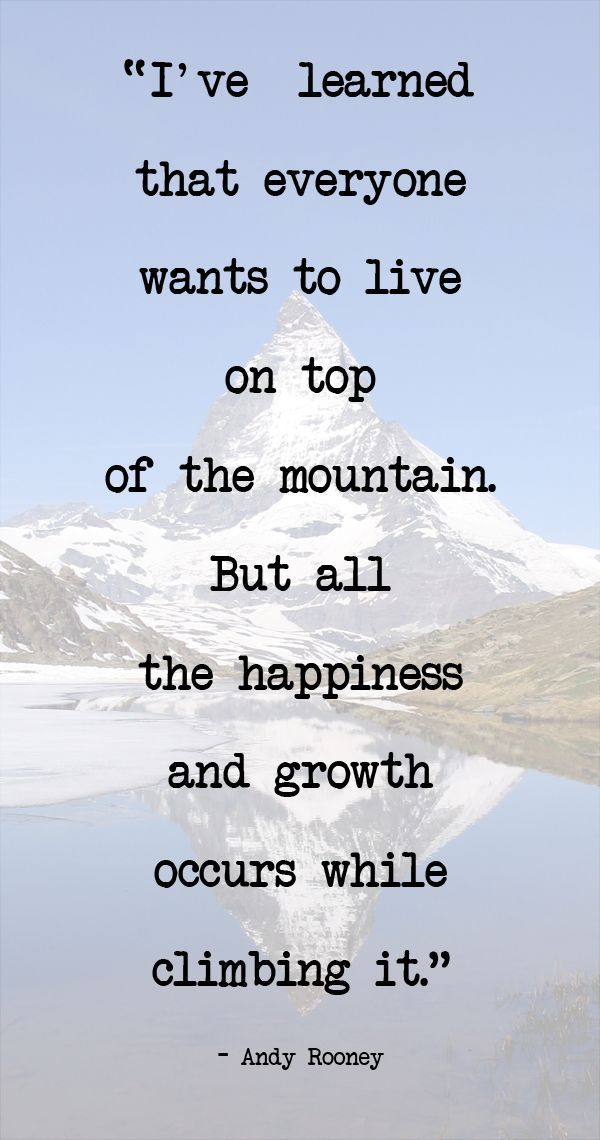 """I've learned that everyone wants to live on top of the mountain. But all the happiness and growth occurs while climbing it."" - Andy Rooney"