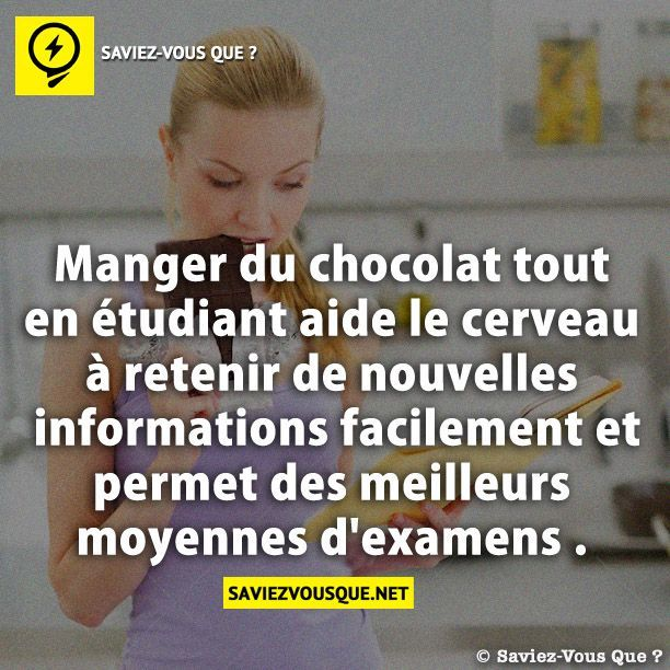 Manger du chocolat tout en étudiant aide le cerveau à retenir de nouvelles informations facilement et permet des meilleurs moyennes d'examens . | Saviez-vous que ?