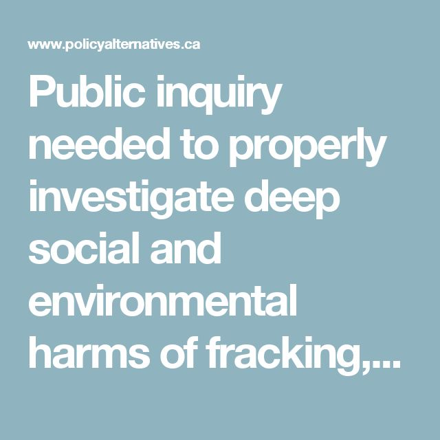 Public inquiry needed to properly investigate deep social and environmental harms of fracking, coalition says   Canadian Centre for Policy Alternatives
