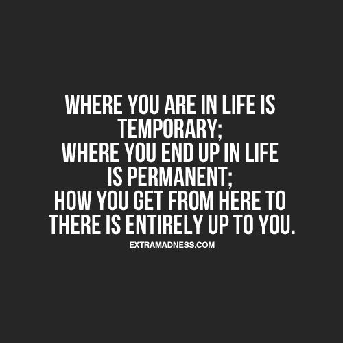Where you are in life is temporary; where you end up in life is permanent; how you get from here to there is entirely up to you.