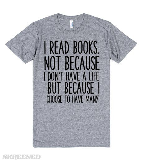 I READ BOOKS NOT BECAUSE I DON'T HAVE A LIFE BUT BECAUSE I CHOOSE TO HAVE MANY FUNNY BOOK SHIRT #Skreened #FairfieldGrantsWishes