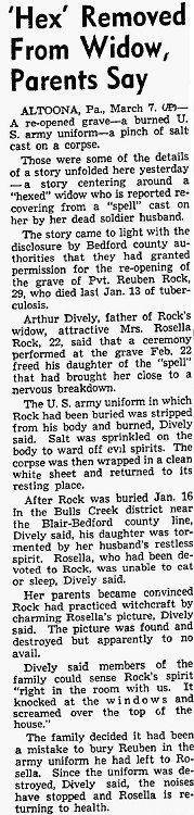 "31: ""The Hexed Widow"": Army Pvt. Reuben C. Rock (1919-1949) died of tuberculosis in Altoona, Pennsylvania, on January 13, 1949. His widow Rosella (1926-1998) claimed that Reuben's spirit had returned to torment her so she could not eat or sleep. Her parents experienced some of the phenomena and were convinced that Reuben had somehow hexed Rosella by being buried in his uniform."