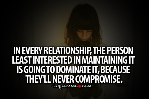 In every relationship, the person least interested in maintaining it is going to dominate it, because they'll never compromise.