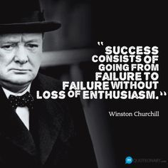 """Success consists of going from failure to failure without loss of enthusiasm."" - Winston Churchill"