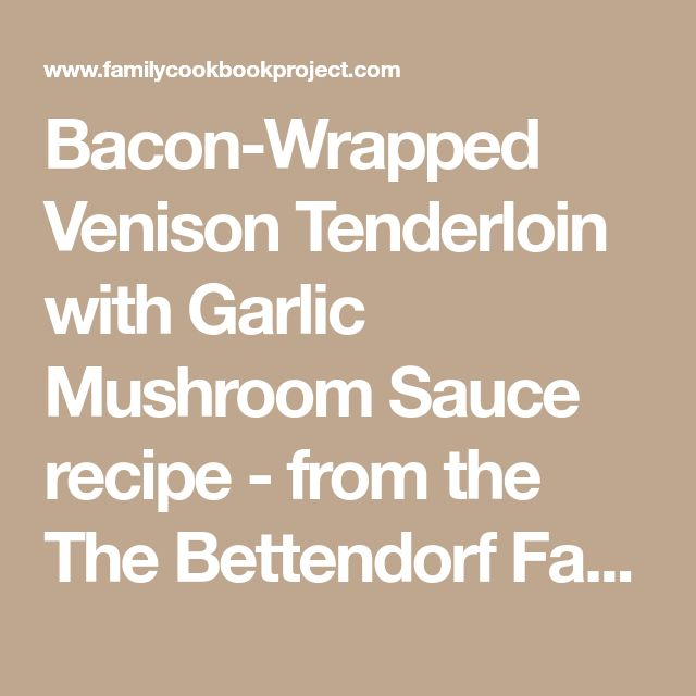 Bacon-Wrapped Venison Tenderloin with Garlic Mushroom Sauce recipe - from the The Bettendorf Family Cookbook Project Family Cookbook