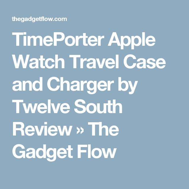 TimePorter Apple Watch Travel Case and Charger by Twelve South Review » The Gadget Flow