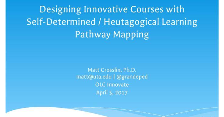 Designing Innovative Courses with Self-Determined / Heutagogical Learning Pathway Mapping Matt Crosslin, Ph.D. matt@uta.edu   @grandeped OLC Innovate April 5, 2017