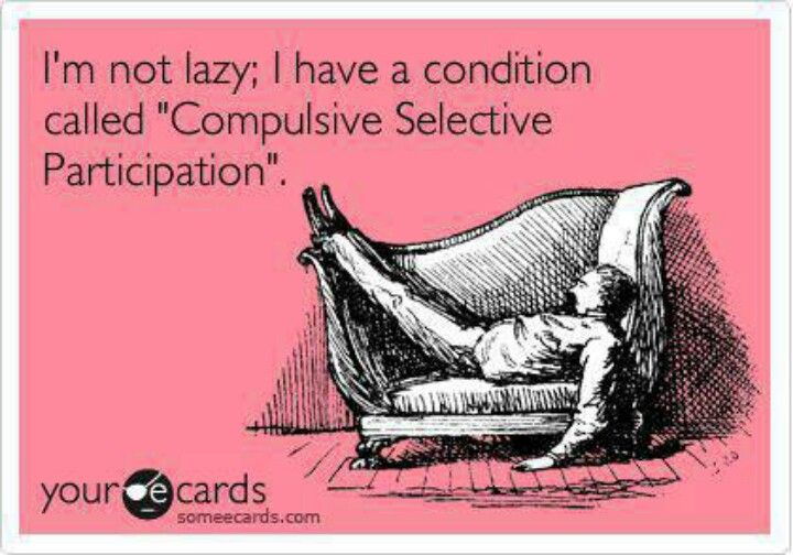 "I'm not lazy; I have a condition called ""Compulsive Selective Participation""."