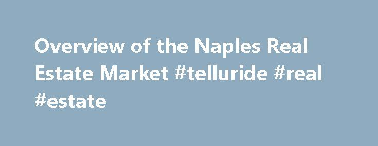 Overview of the Naples Real Estate Market #telluride #real #estate http://real-estate.remmont.com/overview-of-the-naples-real-estate-market-telluride-real-estate/  #florida real estate market # Naples Real Estate Market Overview Naples Market Overview Naples and the Collier County area has consistently been cited as one of the top growth areas in the United States and in Florida. The semitropical weather and availability of numerous upscale services, makes Naples a very desirable second home…