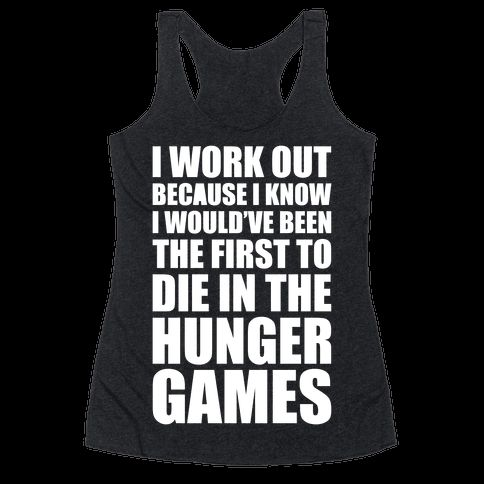 I work out because I know I would've been the first to die in the Hunger Games. Train hard and may the odds be ever in your favor while your train at the gym with this nerdy workout shirt!