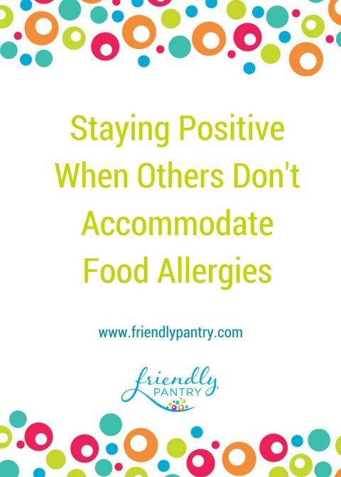 How I stay positive (mostly) when others don't accommodate food allergies. For Food Allergy Moms. Peanut free, Tree nut free, dairy free, egg free, wheat free, top 10 free. www.friendlypantry.com