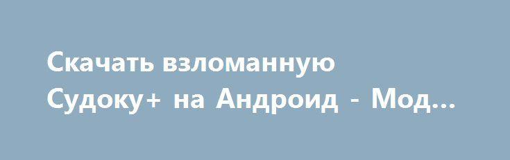 Скачать взломанную Судоку+ на Андроид - Мод все открыто http://droid-vip.ru/golovolomki/765-skachat-vzlomannuyu-sudoku-na-android-mod-vse-otkryto.html  Оригинальная игра Судоку+ на Андроид - продуманная головоломка от растущего разработчика Brainium Studios. Советуемый размер, занимаемый приложением Зависит от устройства, определите количество доступной памяти на смартфоне для хорошего процесса переноса нужных файлов. Обновите версию своей системы в настройках устройства -  Требуемая версия…