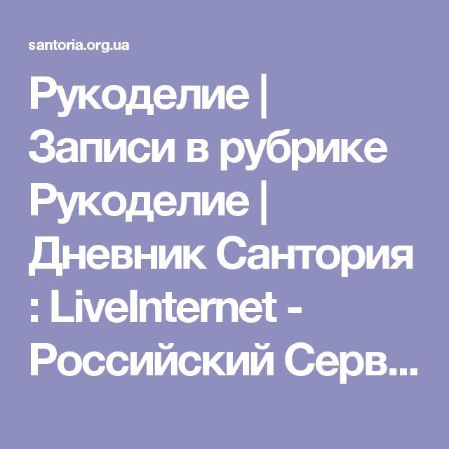 Рукоделие | Записи в рубрике Рукоделие | Дневник Сантория : LiveInternet - Российский Сервис Онлайн-Дневников