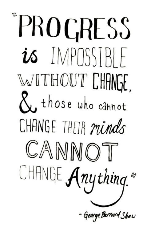 """Progress is impossible without change & those who cannot change their minds cannot change anything."""