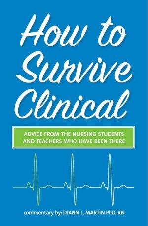 How to Survive Clinical: Advice from the Nursing Students and Teachers Who Have Been There.