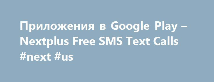 Приложения в Google Play – Nextplus Free SMS Text Calls #next #us http://ghana.remmont.com/%d0%bf%d1%80%d0%b8%d0%bb%d0%be%d0%b6%d0%b5%d0%bd%d0%b8%d1%8f-%d0%b2-google-play-nextplus-free-sms-text-calls-next-us/  # Описание Nextplus provides complete phone service packed into an app that's free to download and fun to use! Calling anyone is now FREE just like text! Sure you can pay for a phone plan but why not use Nextplus – the phone company that makes calling and texting FREE? YOUR NEXT PHONE…