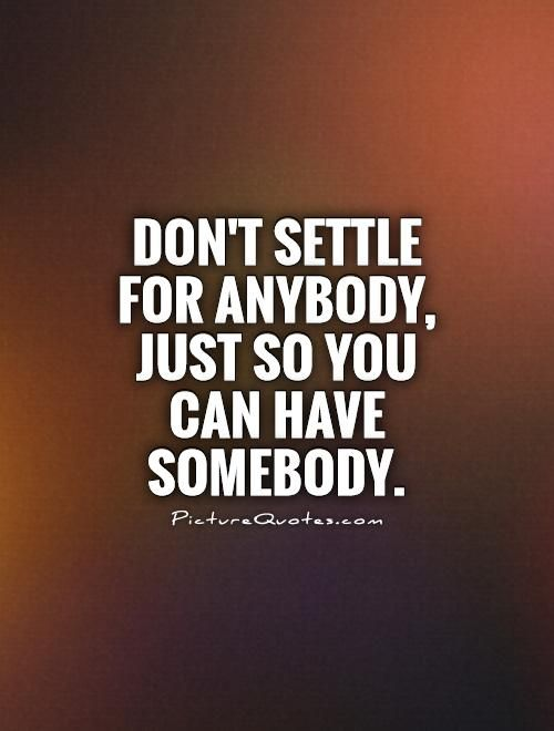 Don't settle for ANYBODY, just so you can have SOMEBODY.