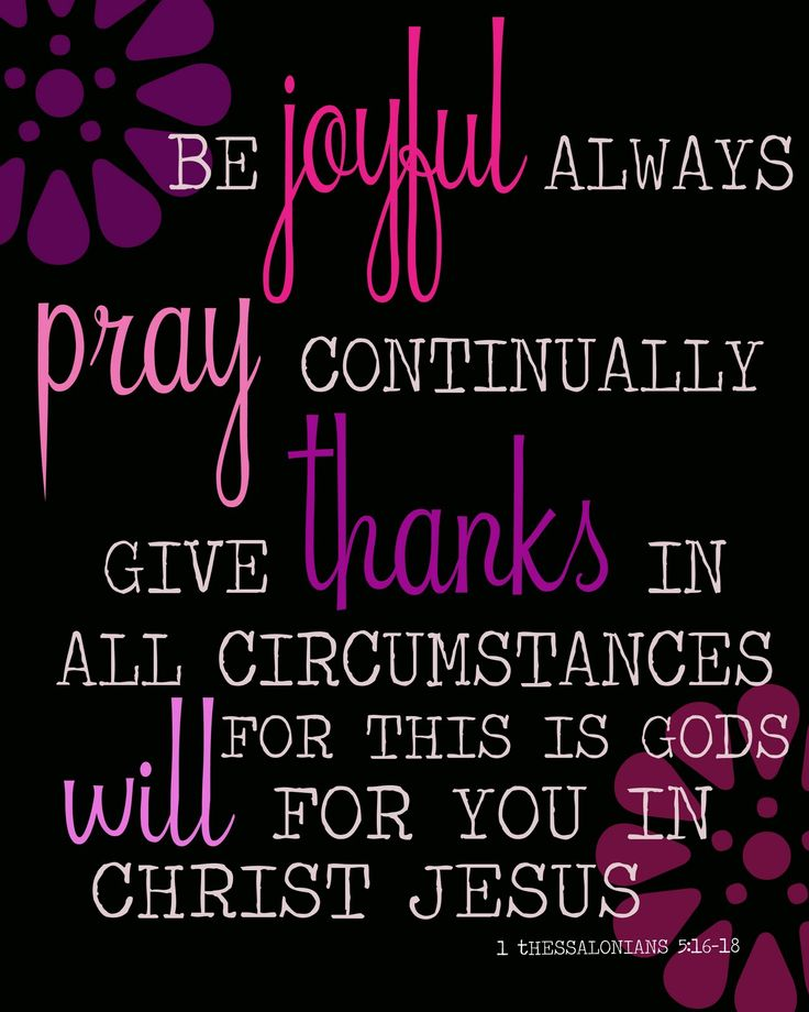 † ♥ ✞ ♥ †  Rejoice always ;  pray without ceasing ;  in everything give thanks ; for this is God's will for you in Christ Jesus . {1 Thessalonians 5:16-18}  † ♥ ✞ ♥ †    Give thanks no matter what happens. God wants you to thank Him because you believe in Christ Jesus .   † ♥ ✞ ♥ † Be happy in your faith at all times. Never Stop Praying . Be thankful, whatever the circumstances may be. If you follow this advice you will be working out the will of God expressed to you in Jesus Christ . † ♥ ✞…