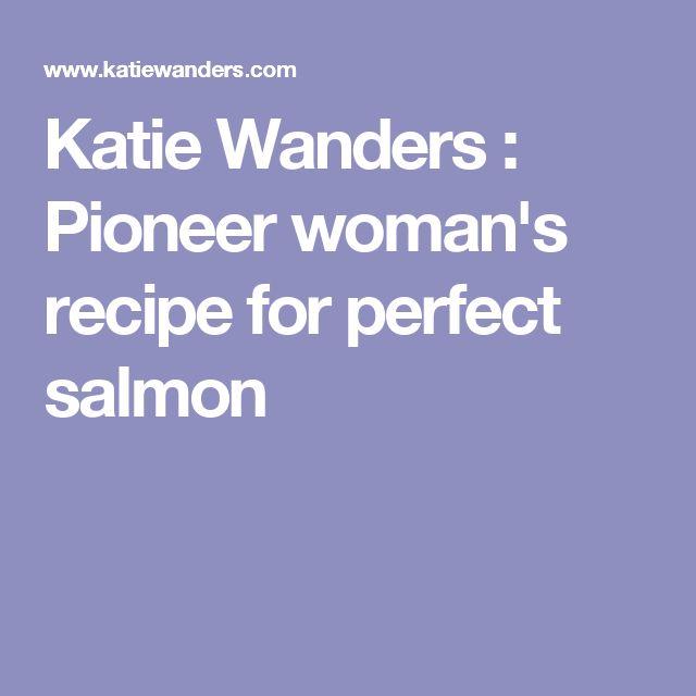 Katie Wanders : Pioneer woman's recipe for perfect salmon