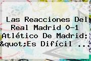 "http://tecnoautos.com/wp-content/uploads/imagenes/tendencias/thumbs/las-reacciones-del-real-madrid-01-atletico-de-madrid-quotes-dificil.jpg Partido Real Madrid Hoy. Las reacciones del Real Madrid 0-1 Atlético de Madrid: ""Es difícil ..., Enlaces, Imágenes, Videos y Tweets - http://tecnoautos.com/actualidad/partido-real-madrid-hoy-las-reacciones-del-real-madrid-01-atletico-de-madrid-quotes-dificil/"