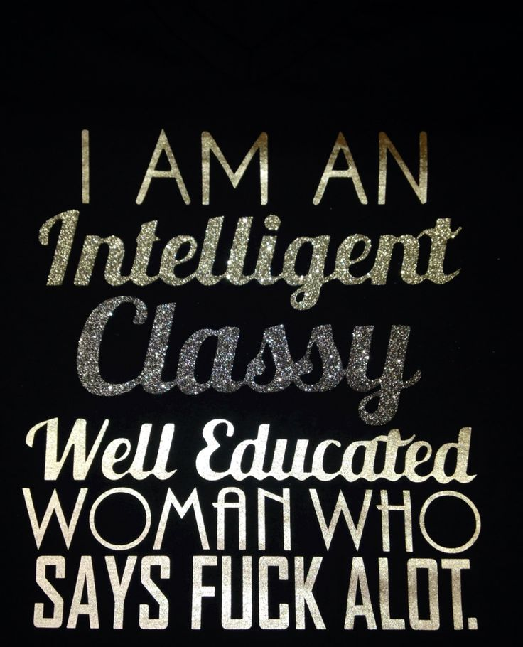 I am am  Intelligent  classy  Well educated  Woman who Says fuck alot.