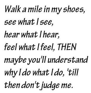 don t judge me until you walk in my shoes | walk a mile in my shoes