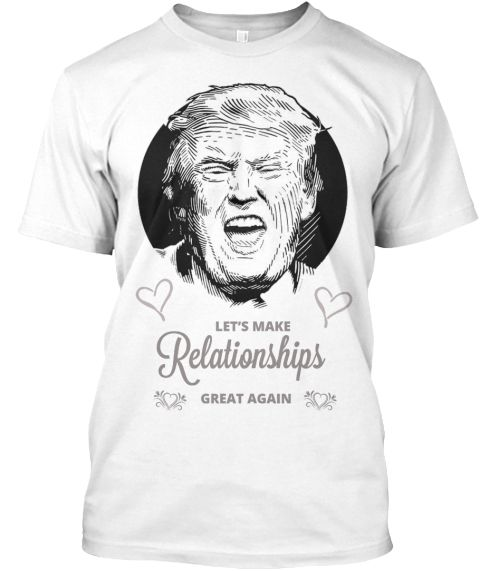 Make Relationships Great Again White T-Shirt Front