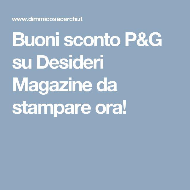 Buoni sconto P&G su Desideri Magazine da stampare ora!