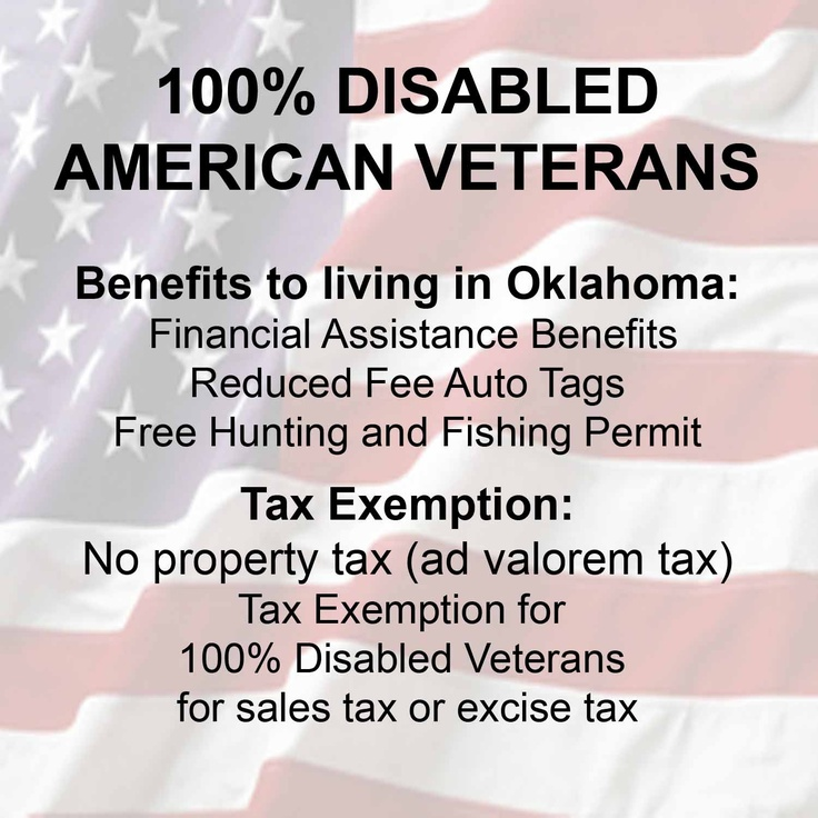 DAV Oklahoma 100% Disabled American Veterans pay no property tax (ad valorem tax), tax emption for sales tax or excise tax. Also there is financial assistance benefits for disabled veterans.  Reduced Auto Fees* (*Also available for 50% VA rating or more) Free Hunting and Fishing Permit.