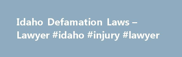 Idaho Defamation Laws – Lawyer #idaho #injury #lawyer http://internet.nef2.com/idaho-defamation-laws-lawyer-idaho-injury-lawyer/  # Idaho Defamation Laws Lawyer Idaho Defamation Laws Defamation in Idaho is anything that directs degradation, ridicule, contempt, hate, or disgrace to a person or business. The Idaho statute of limitations for defamation is two years. This means that a plaintiff has two years from the time the alleged defamatory statement was made to file a cause of action…
