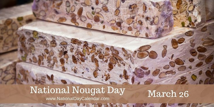 March 26 is...NATIONAL NOUGAT DAY | National Nougat Day is observed each year on March 26th. This food holiday is in celebration of a soft and chewy or sometimes hard and crunchy candy. Break open the center of certain candy bars & you will find a nougat center.