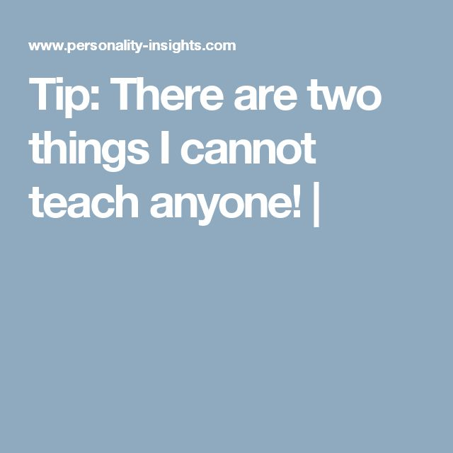 Tip: There are two things I cannot teach anyone! |