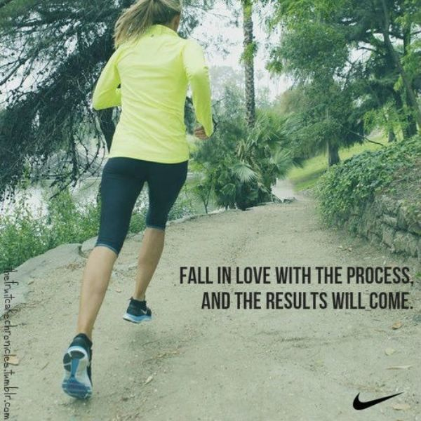 Fall in love with the process...~ Nike~