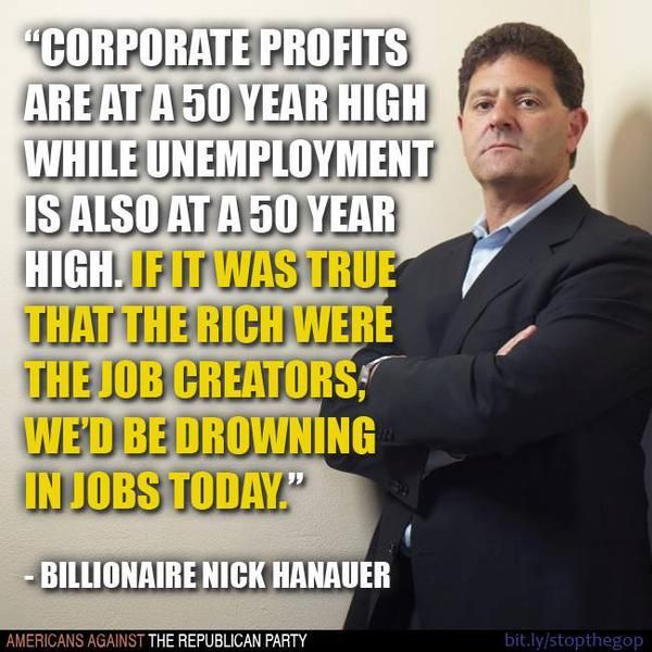 """""""Corporate profits are at a 50 year high while unemployment is also at a 50 year high. If it was true that the rich were the job creators, we'd be drowning in jobs today."""" --Billionaire Nick Hanauer"""