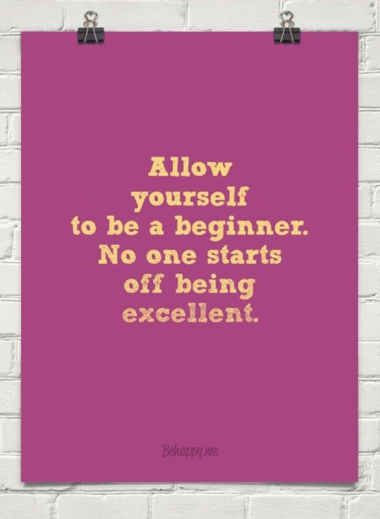 Allow yourself to be a beginner...