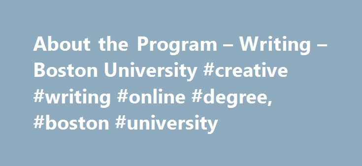 About the Program – Writing – Boston University #creative #writing #online #degree, #boston #university http://santa-ana.remmont.com/about-the-program-writing-boston-university-creative-writing-online-degree-boston-university/  # About the Program Thank you for your interest in the Boston University MFA Program in Creative Writing, one of the oldest and most prestigious programs in this country. Our alumni in poetry include Elizabeth Alexander, Erin Belieu, Rafael Campo, Melissa Green, Glyn…