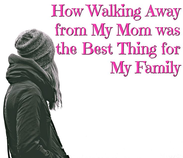 How walking away from my mom was the best decision for my family