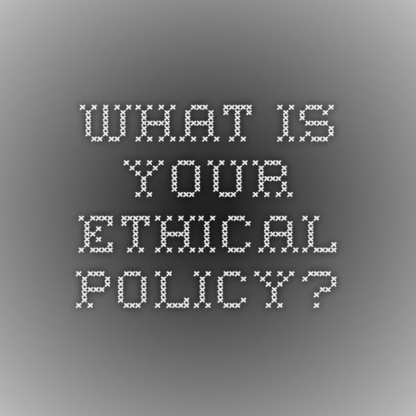 WHAT IS YOUR ETHICAL POLICY?